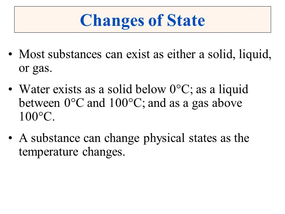 Changes of State Most substances can exist as either a solid, liquid, or gas.