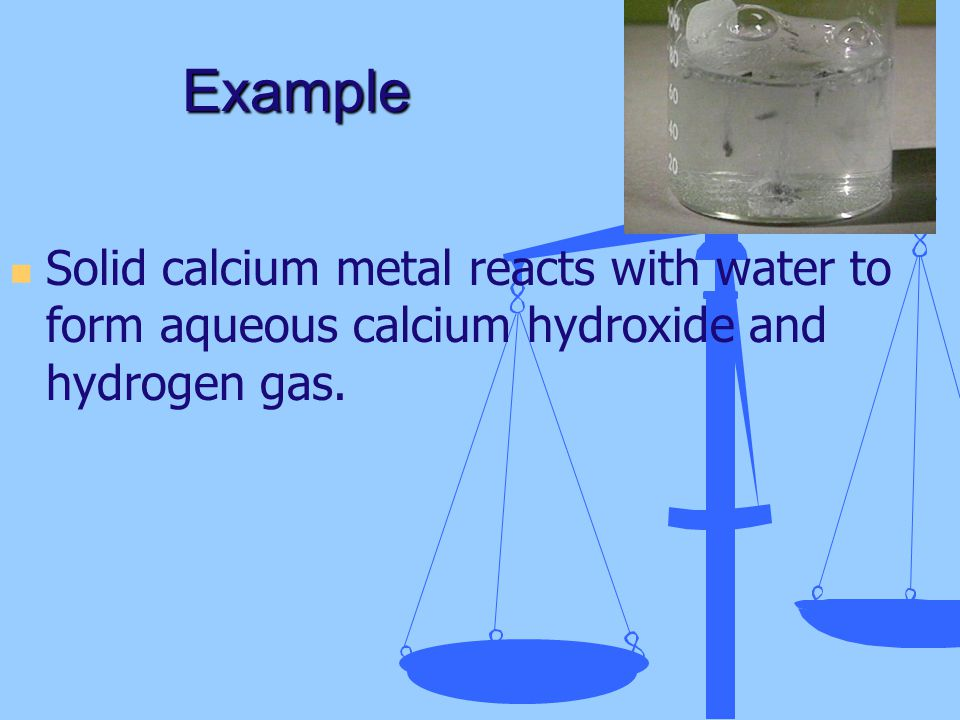Example Solid calcium metal reacts with water to form aqueous calcium hydroxide and hydrogen gas.
