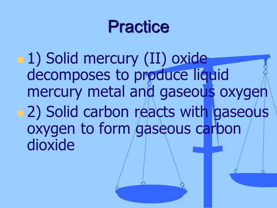 Practice 1) Solid mercury (II) oxide decomposes to produce liquid mercury metal and gaseous oxygen.