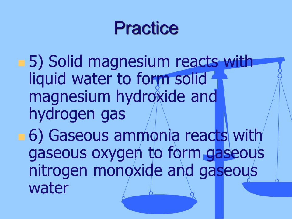 Practice 5) Solid magnesium reacts with liquid water to form solid magnesium hydroxide and hydrogen gas.