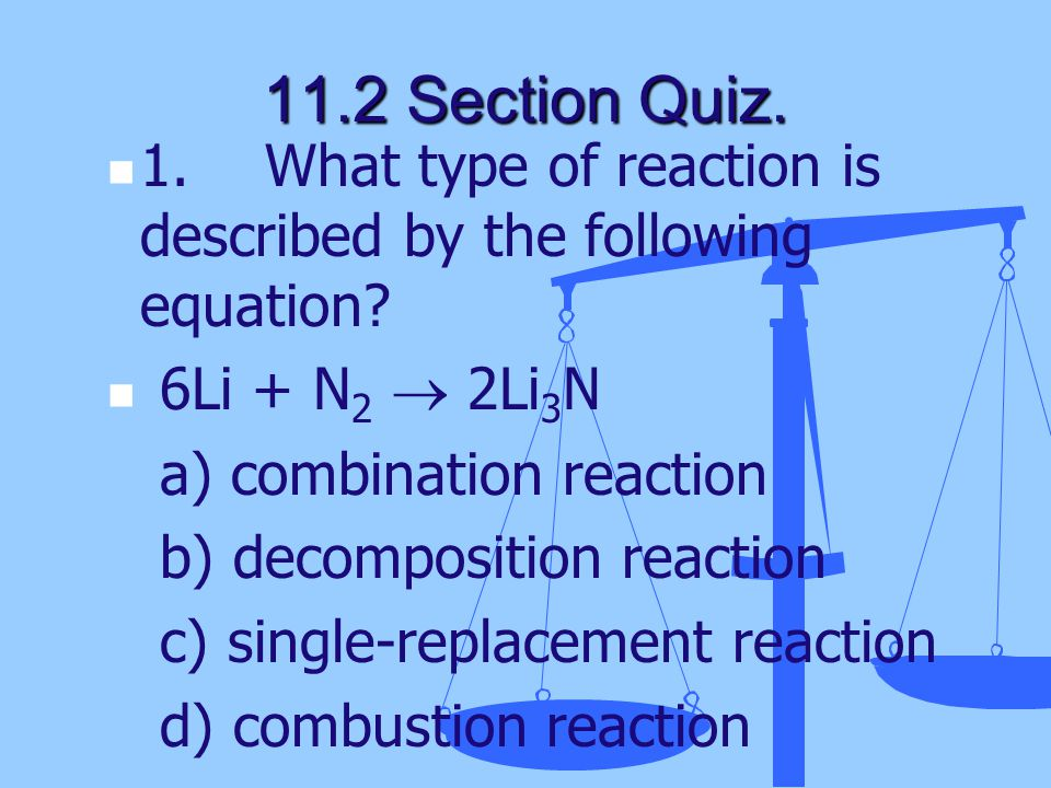 11.2 Section Quiz. 1. What type of reaction is described by the following equation 6Li + N2  2Li3N.