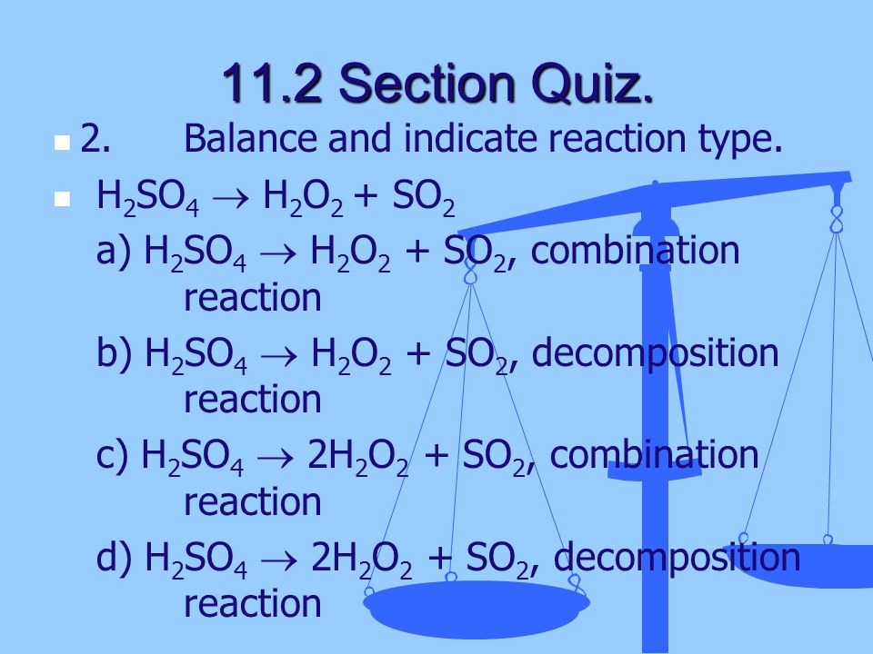 11.2 Section Quiz. 2. Balance and indicate reaction type.