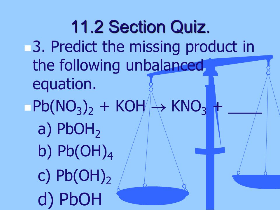 11.2 Section Quiz. 3. Predict the missing product in the following unbalanced equation. Pb(NO3)2 + KOH  KNO3 + ____.