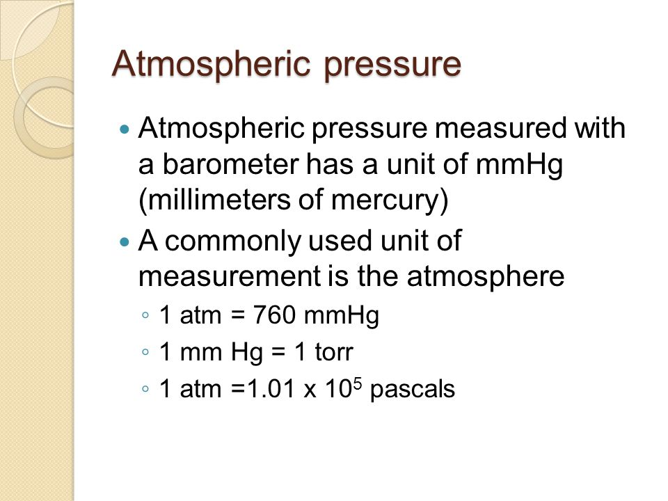 Atmospheric pressure Atmospheric pressure measured with a barometer has a unit of mmHg (millimeters of mercury)