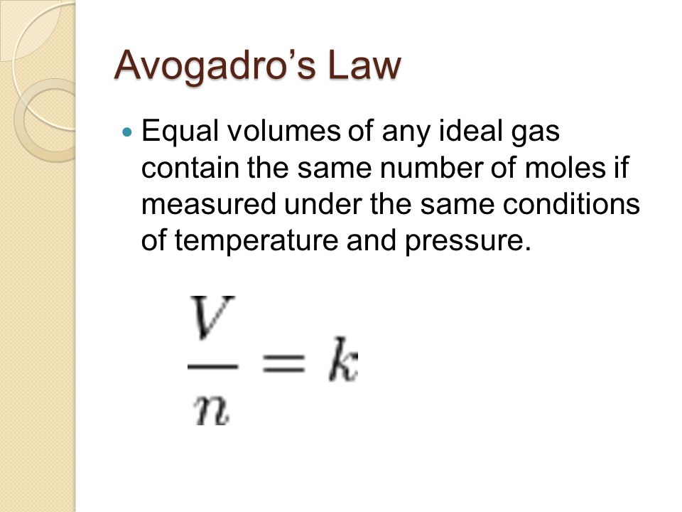 Avogadro's Law Equal volumes of any ideal gas contain the same number of moles if measured under the same conditions of temperature and pressure.