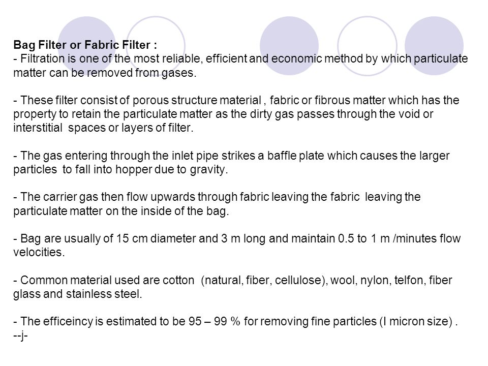 Bag Filter or Fabric Filter : - Filtration is one of the most reliable, efficient and economic method by which particulate matter can be removed from gases.