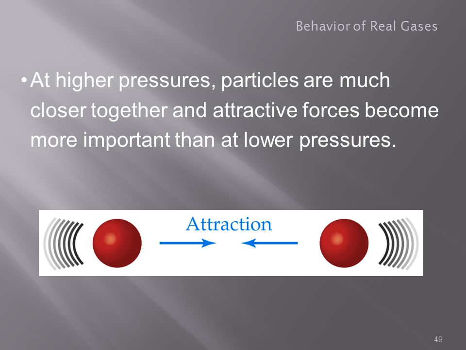 Behavior of Real Gases At higher pressures, particles are much closer together and attractive forces become more important than at lower pressures.