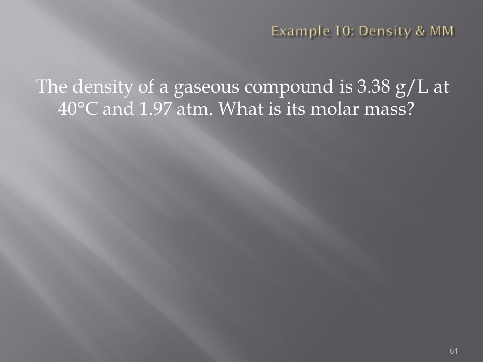 Example 10: Density & MM The density of a gaseous compound is 3.38 g/L at 40°C and 1.97 atm.