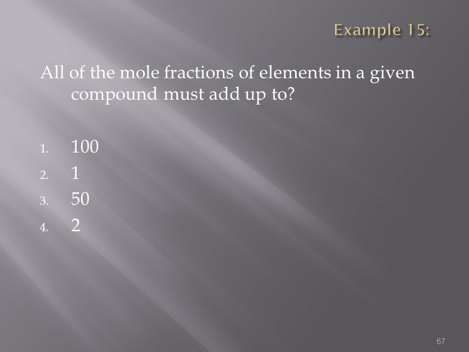 Example 15: All of the mole fractions of elements in a given compound must add up to 100 1 50 2