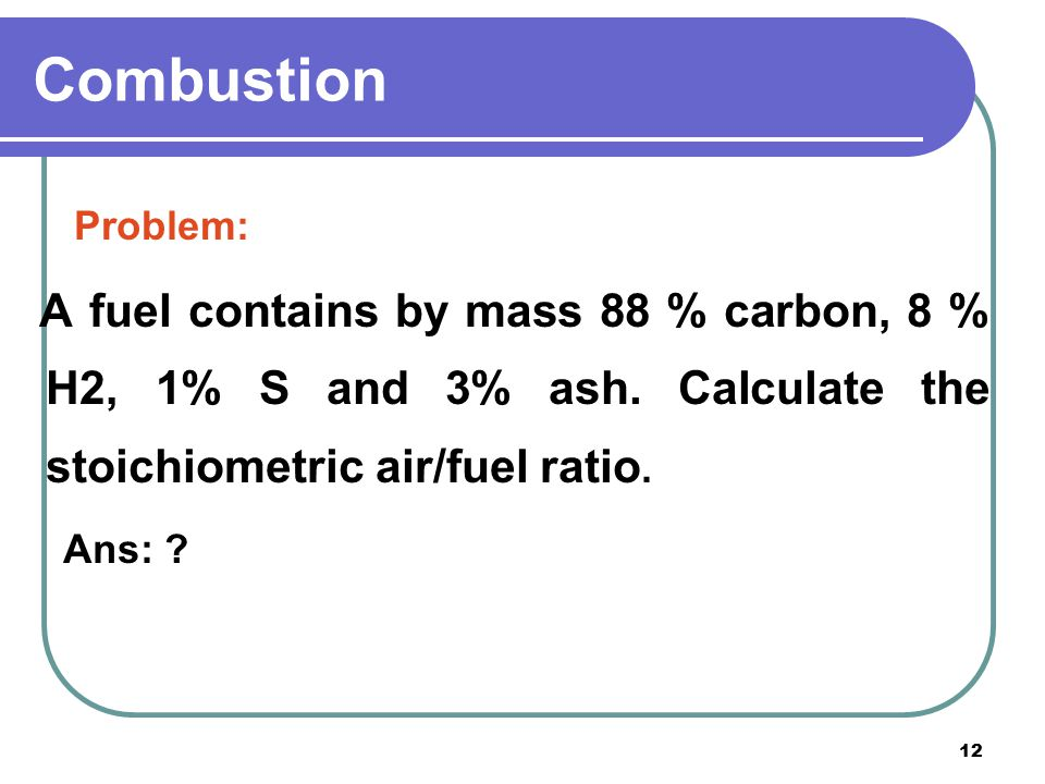 Combustion Problem: A fuel contains by mass 88 % carbon, 8 % H2, 1% S and 3% ash. Calculate the stoichiometric air/fuel ratio.
