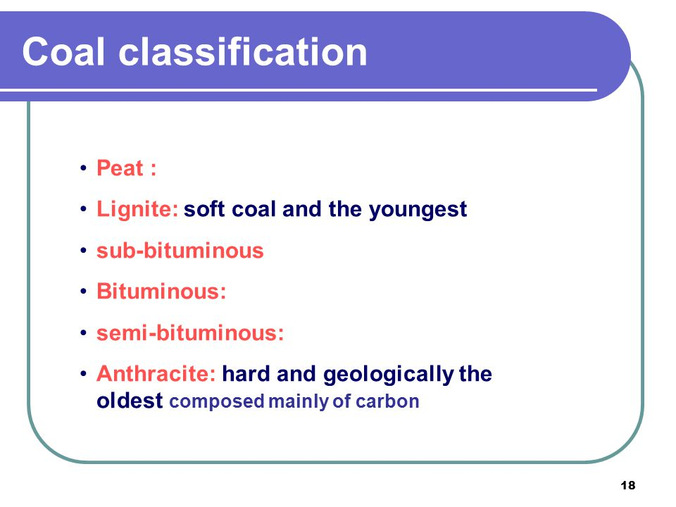 Coal classification Peat : Lignite: soft coal and the youngest