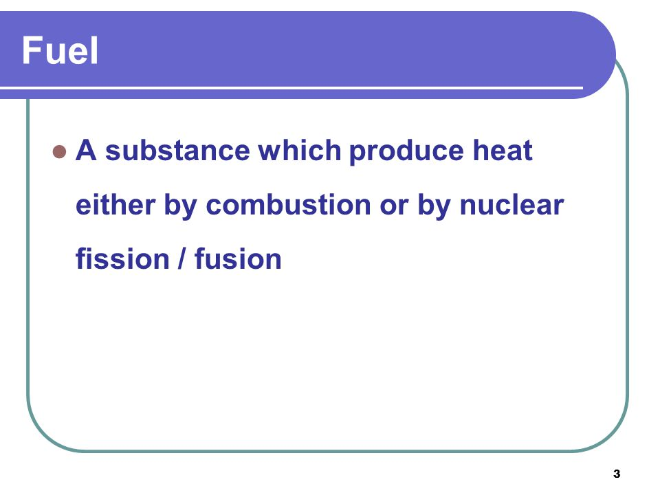 Fuel A substance which produce heat either by combustion or by nuclear fission / fusion