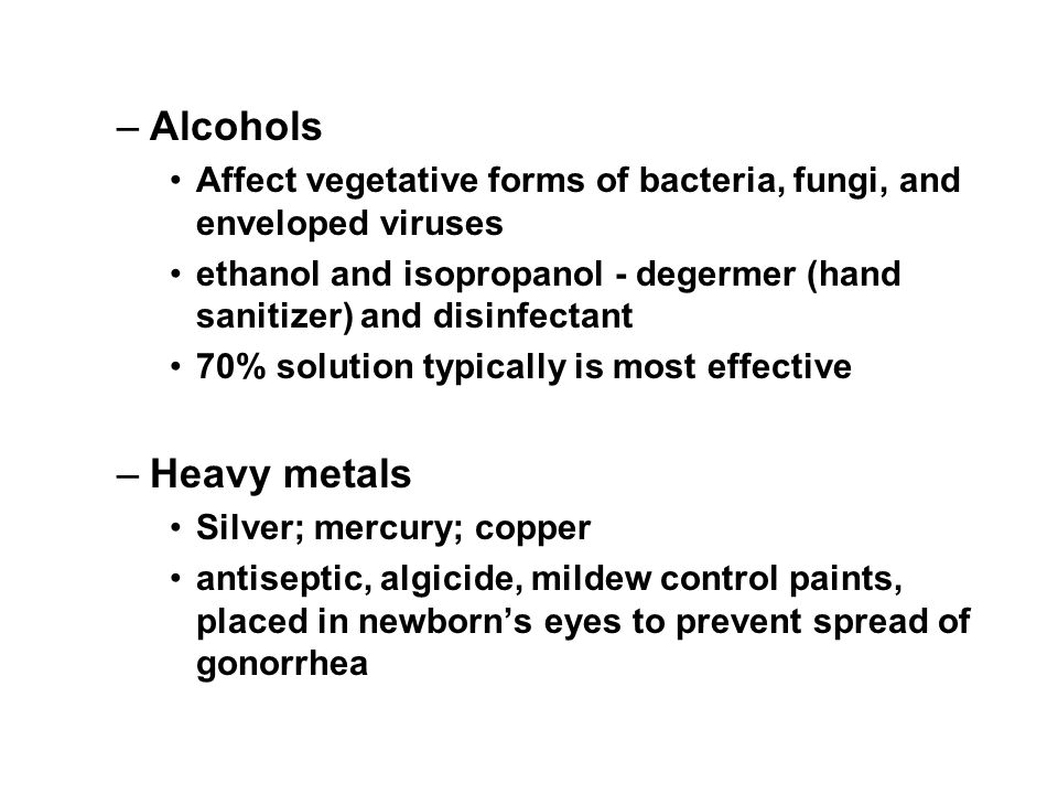 Alcohols Affect vegetative forms of bacteria, fungi, and enveloped viruses. ethanol and isopropanol - degermer (hand sanitizer) and disinfectant.