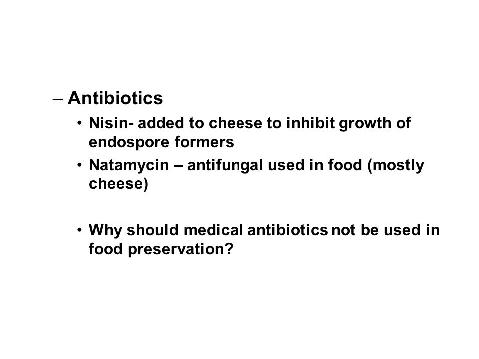 Antibiotics Nisin- added to cheese to inhibit growth of endospore formers. Natamycin – antifungal used in food (mostly cheese)