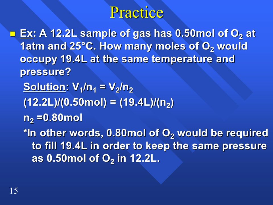 Practice Ex: A 12.2L sample of gas has 0.50mol of O2 at 1atm and 25°C. How many moles of O2 would occupy 19.4L at the same temperature and pressure