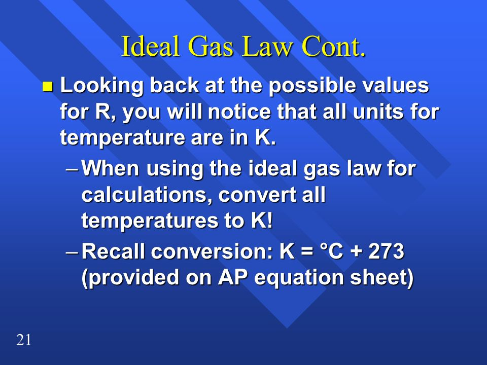 Ideal Gas Law Cont. Looking back at the possible values for R, you will notice that all units for temperature are in K.