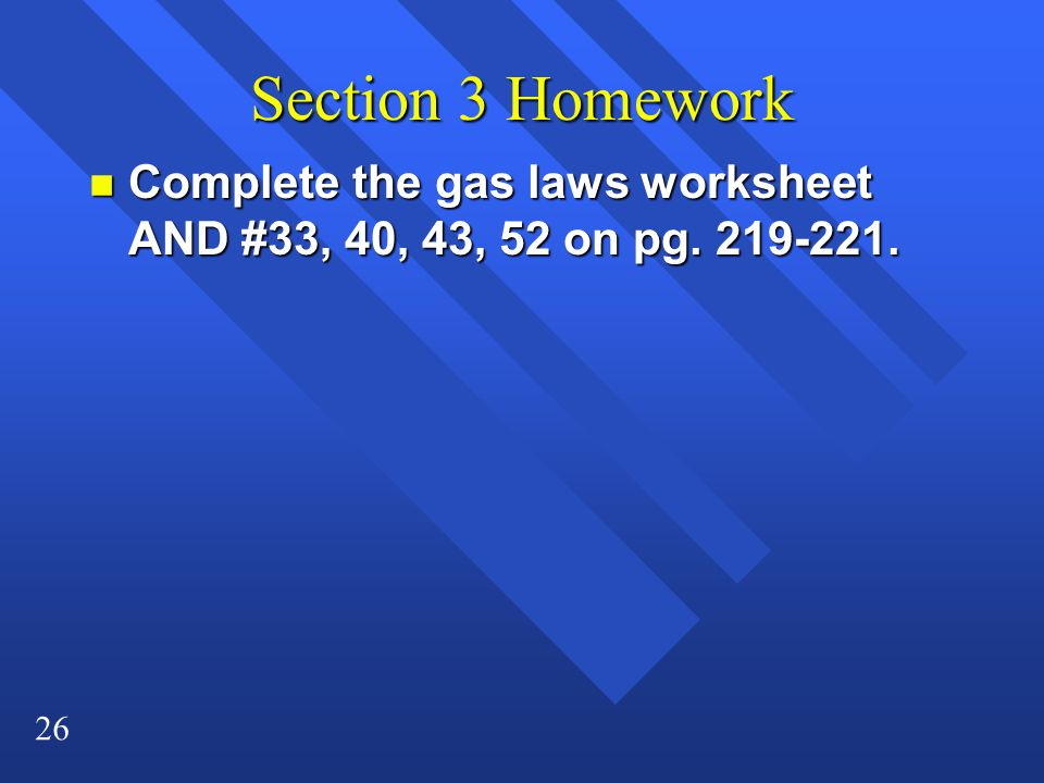 Section 3 Homework Complete the gas laws worksheet AND #33, 40, 43, 52 on pg. 219-221.