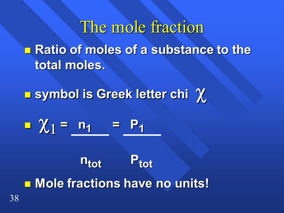 The mole fraction Ratio of moles of a substance to the total moles.