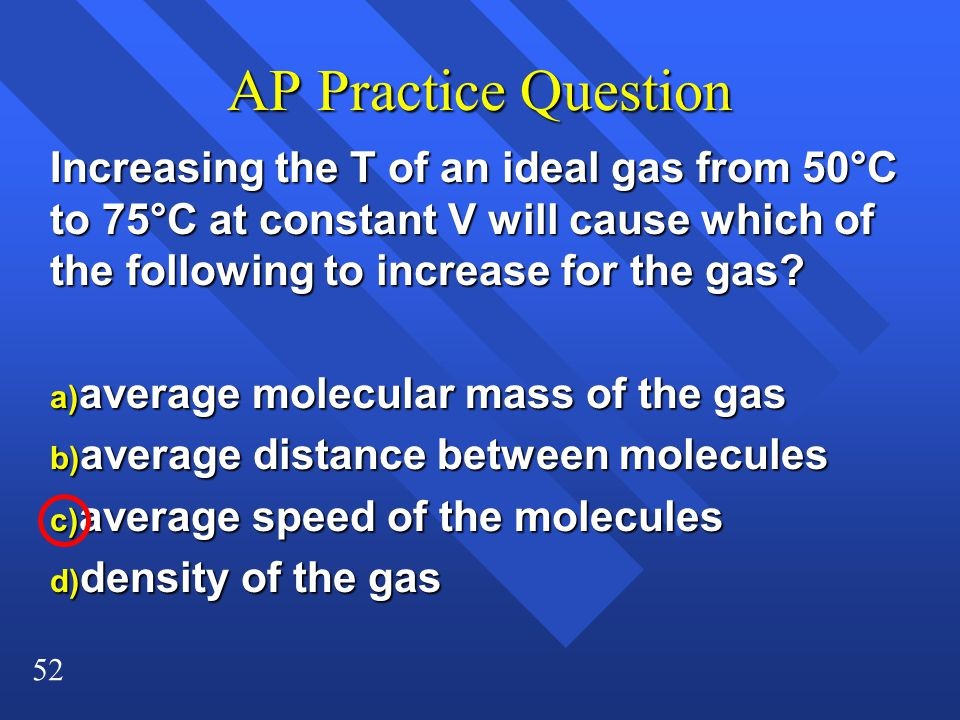 AP Practice Question Increasing the T of an ideal gas from 50°C to 75°C at constant V will cause which of the following to increase for the gas