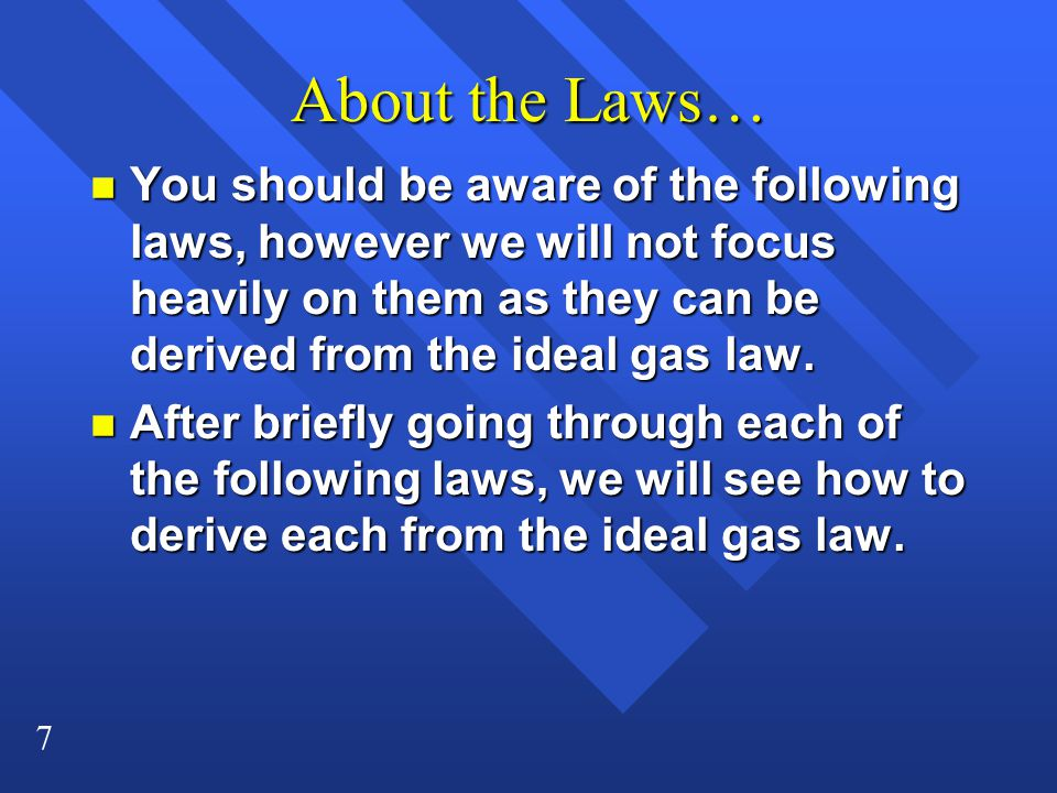 About the Laws… You should be aware of the following laws, however we will not focus heavily on them as they can be derived from the ideal gas law.