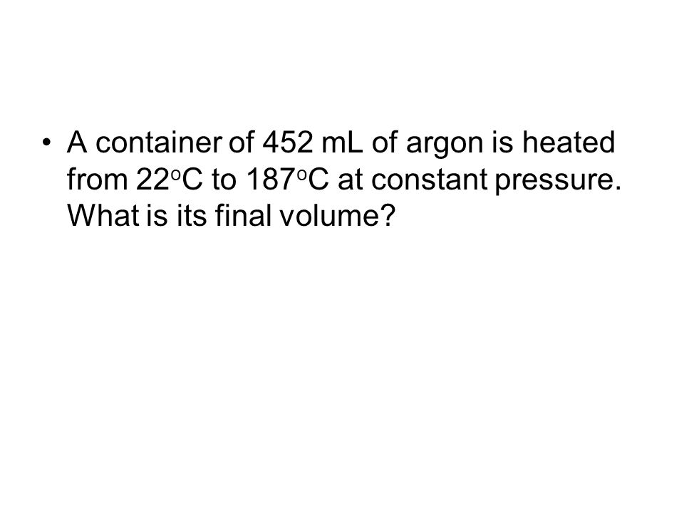 A container of 452 mL of argon is heated from 22oC to 187oC at constant pressure.