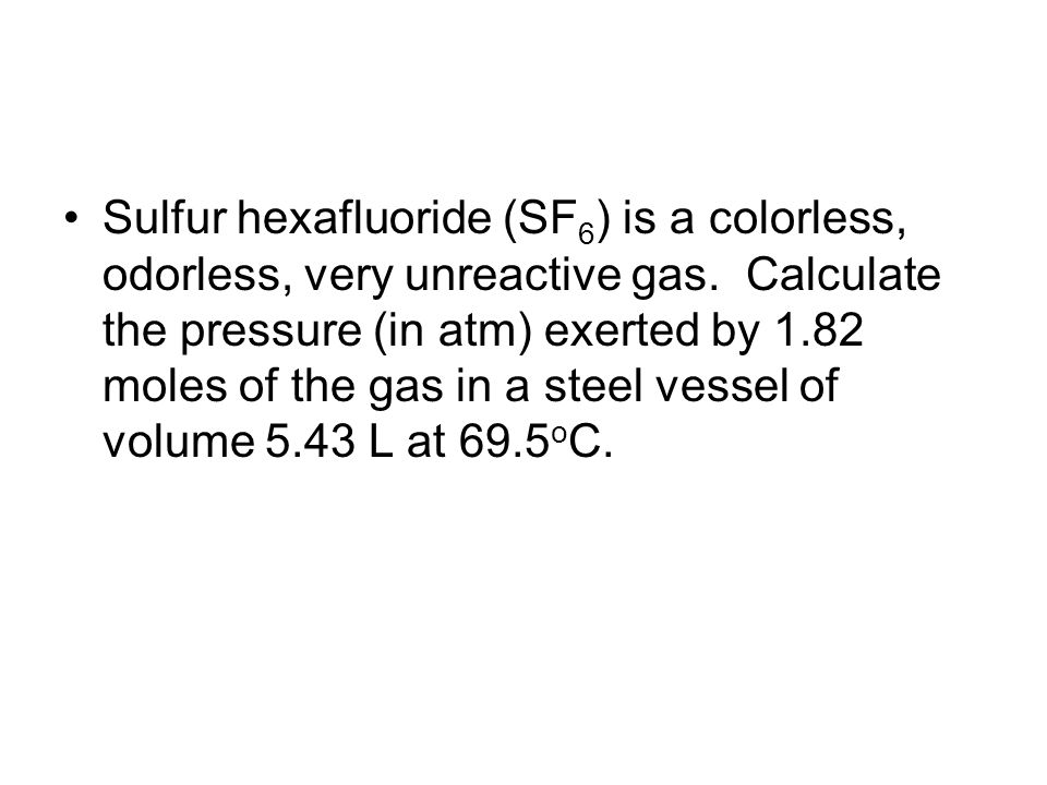 Sulfur hexafluoride (SF6) is a colorless, odorless, very unreactive gas.