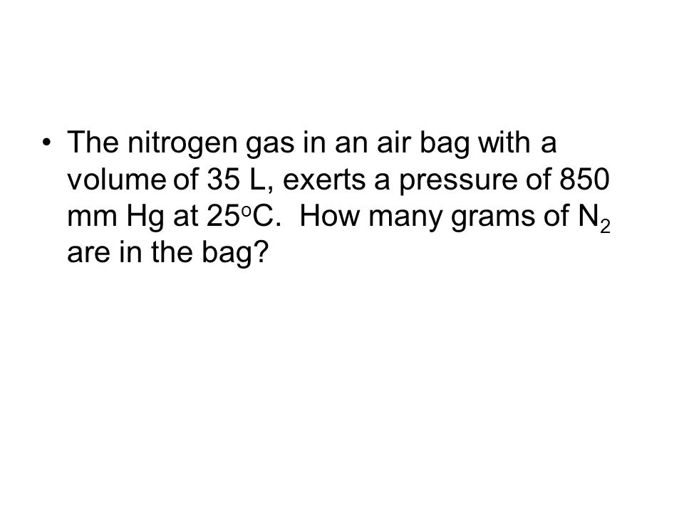 The nitrogen gas in an air bag with a volume of 35 L, exerts a pressure of 850 mm Hg at 25oC.