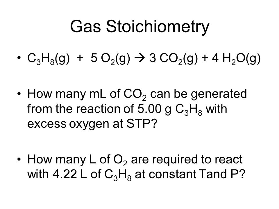 Gas Stoichiometry C3H8(g) + 5 O2(g)  3 CO2(g) + 4 H2O(g)