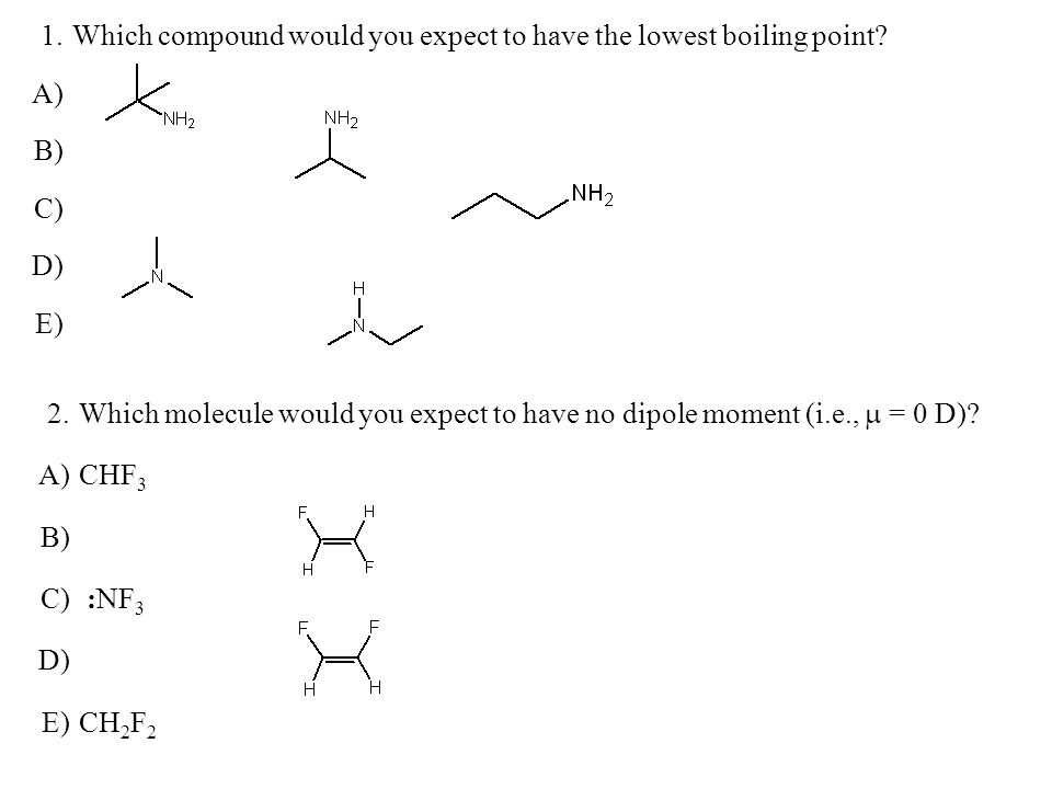 1. Which compound would you expect to have the lowest boiling point A) B) C) D) E) 2.