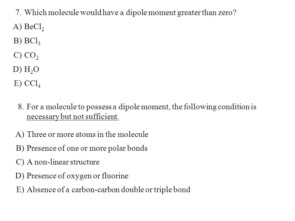 7. Which molecule would have a dipole moment greater than zero A) BeCl2. B) BCl3. C) CO2. D)