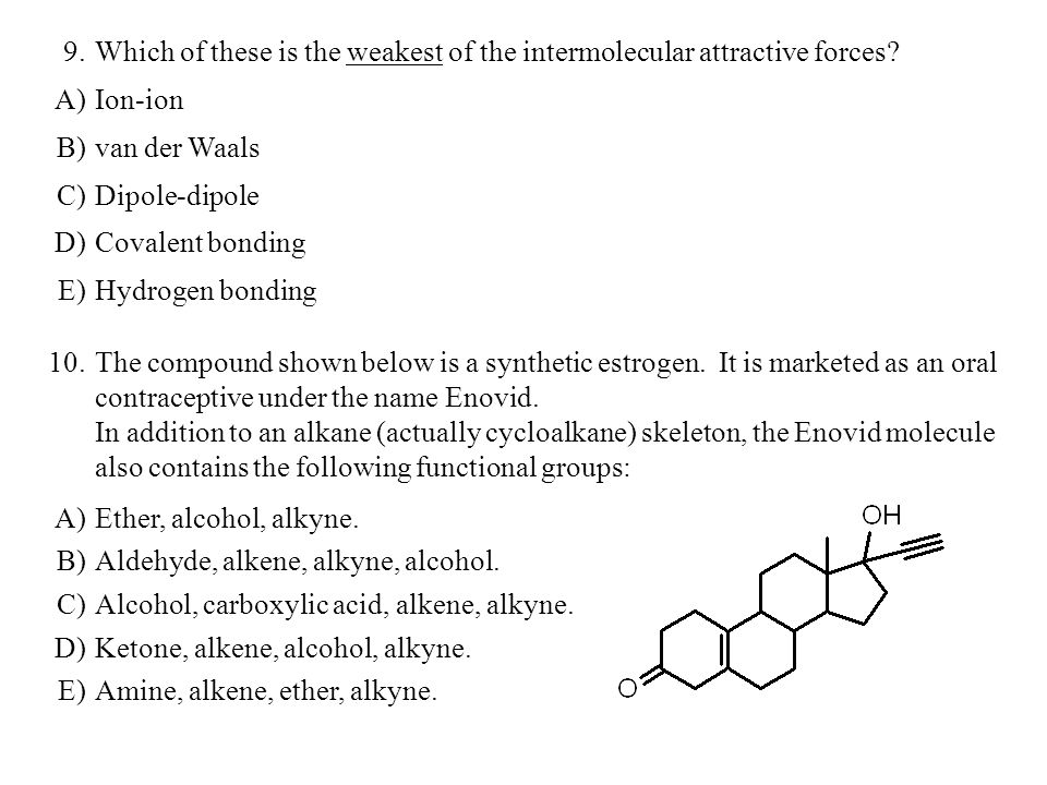 9. Which of these is the weakest of the intermolecular attractive forces A) Ion-ion. B) van der Waals.