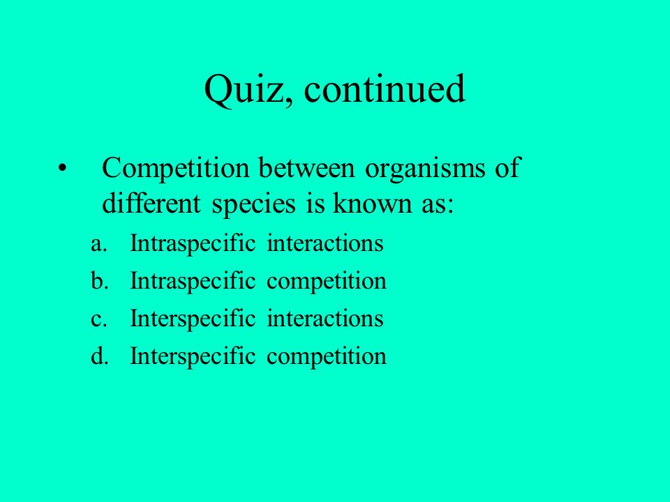 Quiz, continued Competition between organisms of different species is known as: Intraspecific interactions.