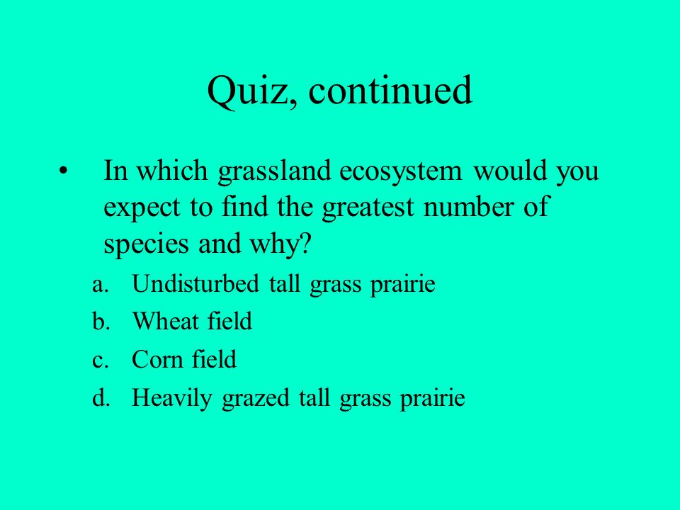 Quiz, continued In which grassland ecosystem would you expect to find the greatest number of species and why