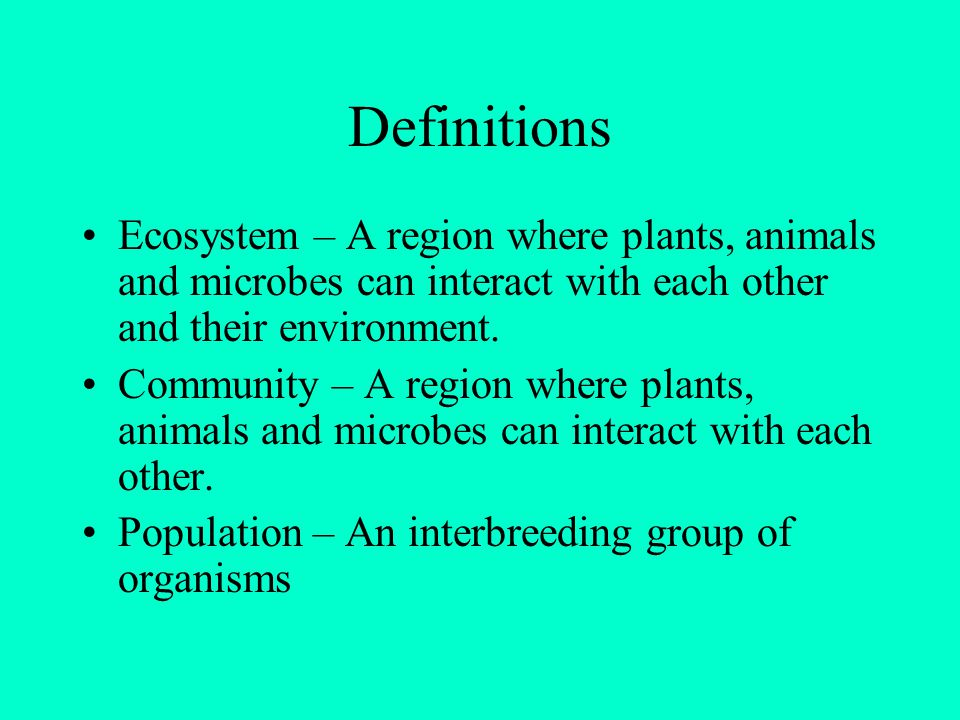 Definitions Ecosystem – A region where plants, animals and microbes can interact with each other and their environment.