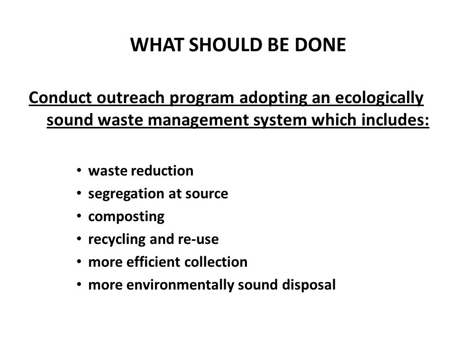 WHAT SHOULD BE DONE Conduct outreach program adopting an ecologically sound waste management system which includes: