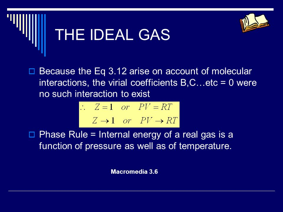 THE IDEAL GAS Because the Eq 3.12 arise on account of molecular interactions, the virial coefficients B,C…etc = 0 were no such interaction to exist.