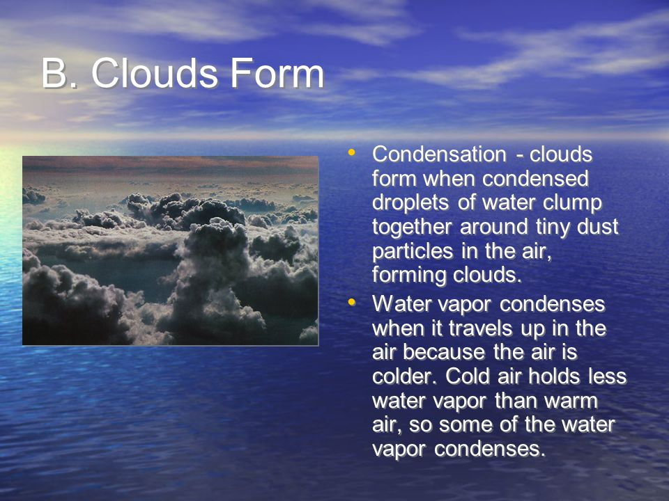 B. Clouds Form Condensation - clouds form when condensed droplets of water clump together around tiny dust particles in the air, forming clouds.