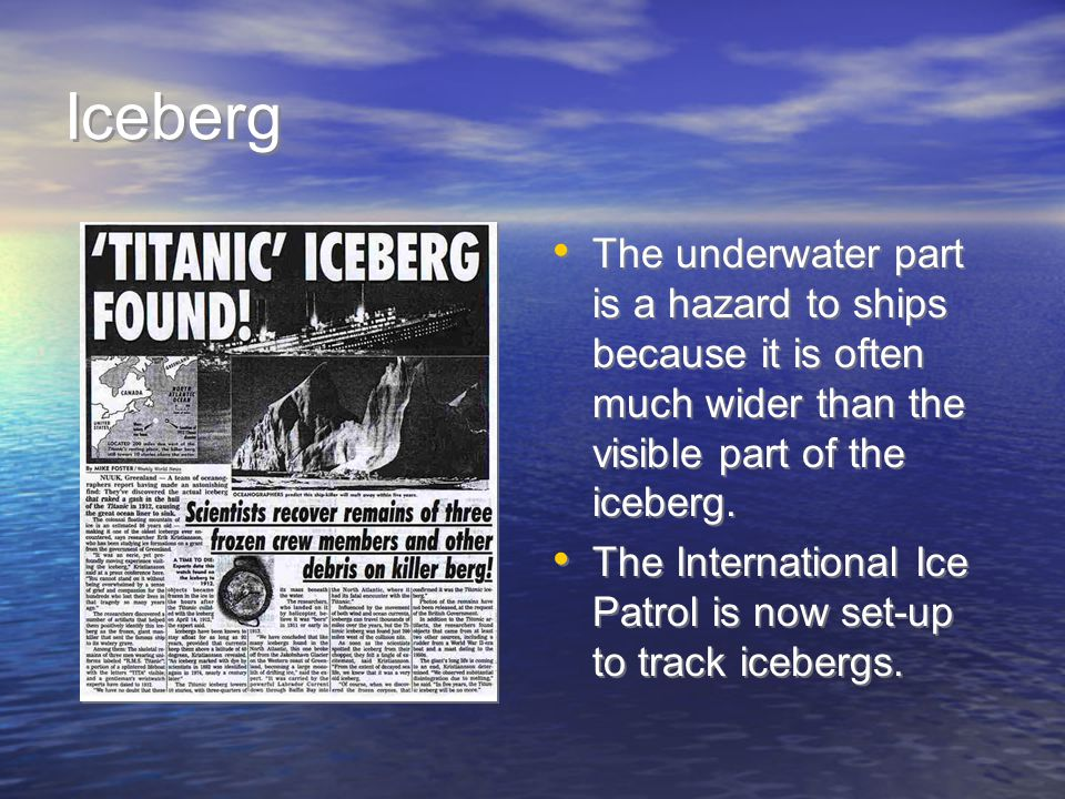 Iceberg The underwater part is a hazard to ships because it is often much wider than the visible part of the iceberg.