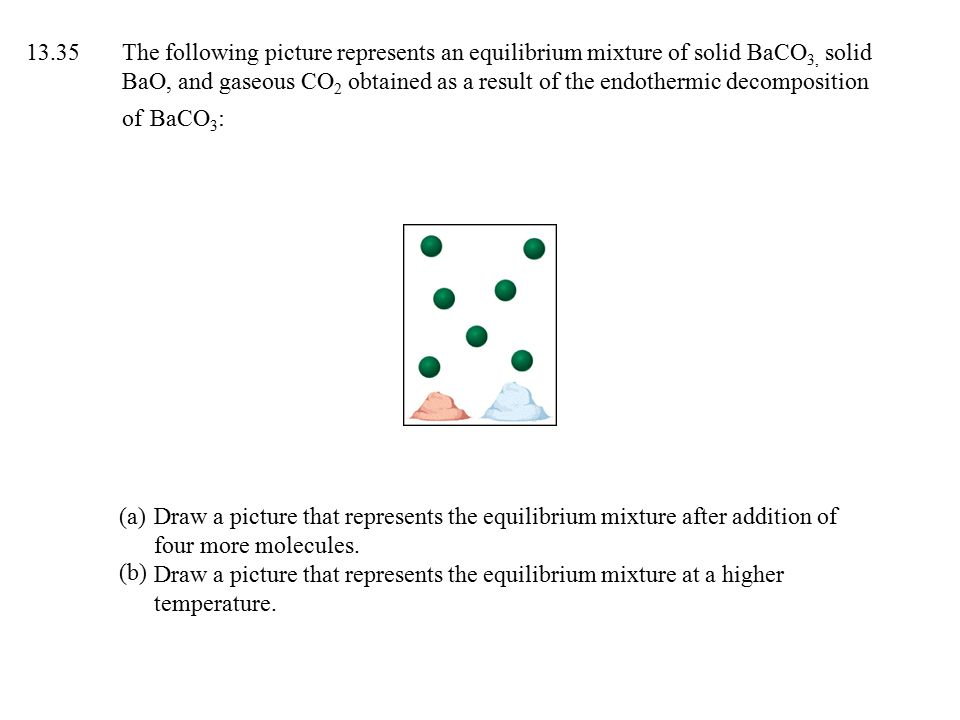 13.35 The following picture represents an equilibrium mixture of solid BaCO3, solid BaO, and gaseous CO2 obtained as a result of the endothermic decomposition of BaCO3: