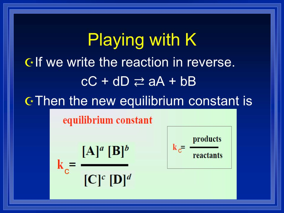 Playing with K If we write the reaction in reverse. cC + dD ⇄ aA + bB