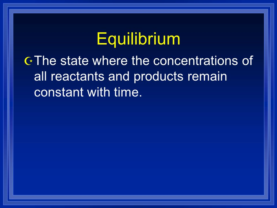 Equilibrium The state where the concentrations of all reactants and products remain constant with time.