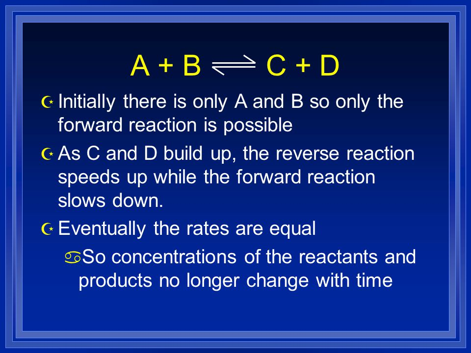 A + B C + D Initially there is only A and B so only the forward reaction is possible.