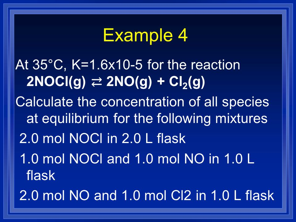 Example 4 At 35°C, K=1.6x10-5 for the reaction 2NOCl(g) ⇄ 2NO(g) + Cl2(g)