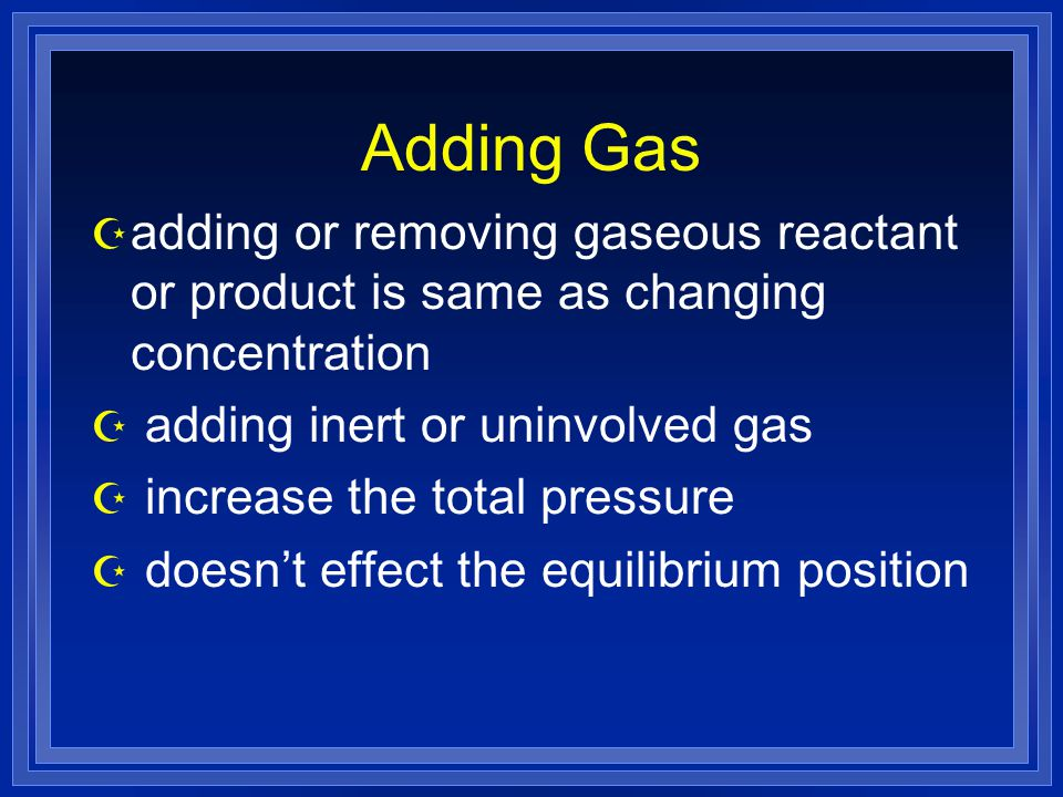 Adding Gas adding or removing gaseous reactant or product is same as changing concentration. adding inert or uninvolved gas.