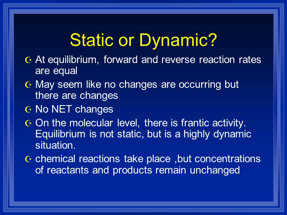 Static or Dynamic At equilibrium, forward and reverse reaction rates are equal. May seem like no changes are occurring but there are changes.