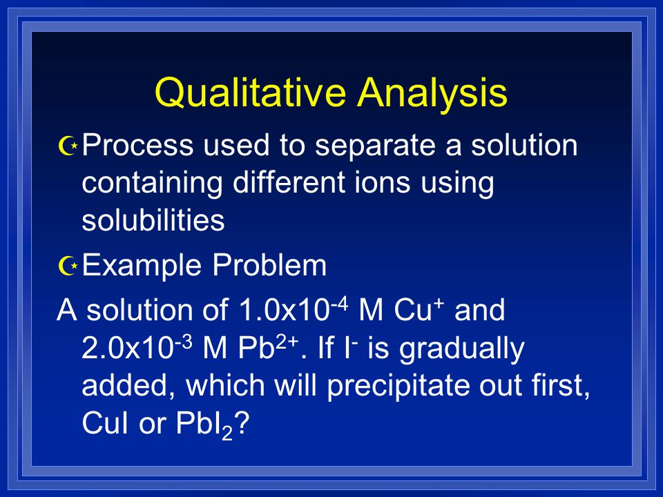 Qualitative Analysis Process used to separate a solution containing different ions using solubilities.