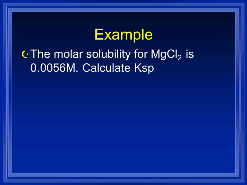 Example The molar solubility for MgCl2 is 0.0056M. Calculate Ksp