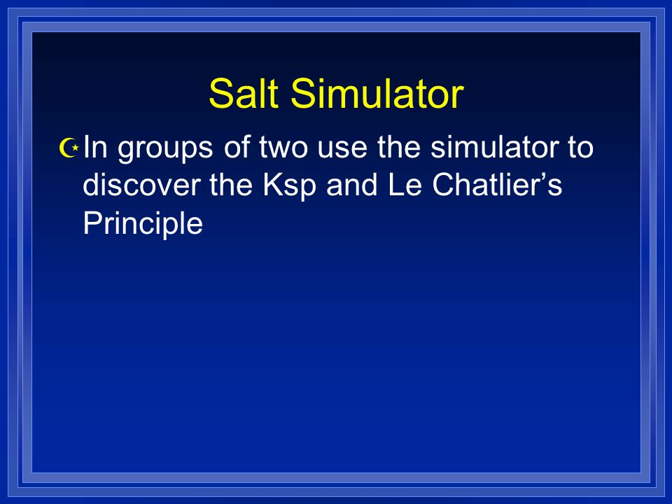 Salt Simulator In groups of two use the simulator to discover the Ksp and Le Chatlier's Principle