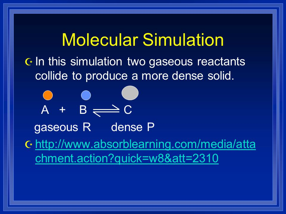 Molecular Simulation In this simulation two gaseous reactants collide to produce a more dense solid.