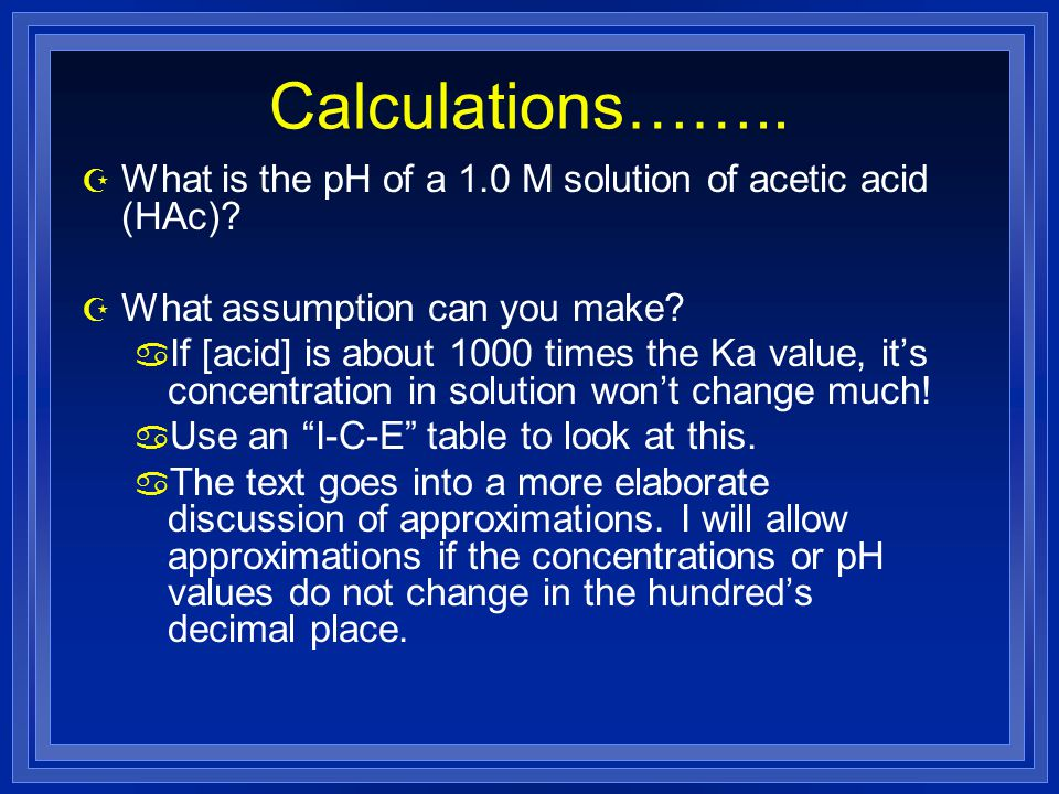Calculations…….. What is the pH of a 1.0 M solution of acetic acid (HAc) What assumption can you make